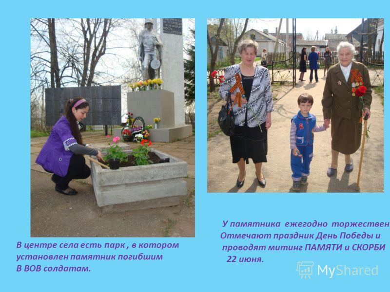 В центре села есть парк, в котором установлен памятник погибшим В ВОВ солдатам. У памятника ежегодно торжественно Отмечают праздник День Победы и проводят митинг ПАМЯТИ и СКОРБИ 22 июня.