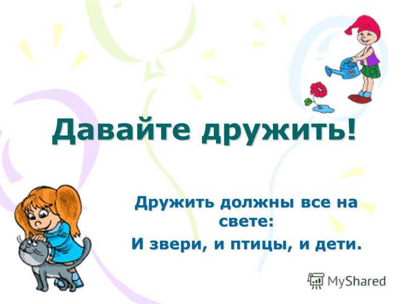 Давайте дружить! Дружить должны все на свете: И звери, и птицы, и дети.