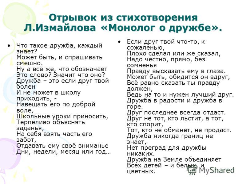 Отрывок из стихотворения Л.Измайлова «Монолог о дружбе». Что такое дружба, каждый знает? Может быть, и спрашивать смешно. Ну а всё же, что обозначает Это слово? Значит что оно? Дружба – это если друг твой болен И не может в школу приходить, - Навещат