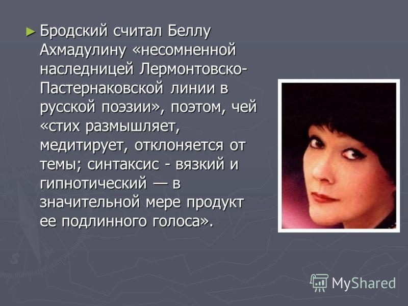 Бродский считал Беллу Ахмадулину «несомненной наследницей Лермонтовско- Пастернаковской линии в русской поэзии», поэтом, чей «стих размышляет, медитирует, отклоняется от темы; синтаксис - вязкий и гипнотический в значительной мере продукт ее подлинно