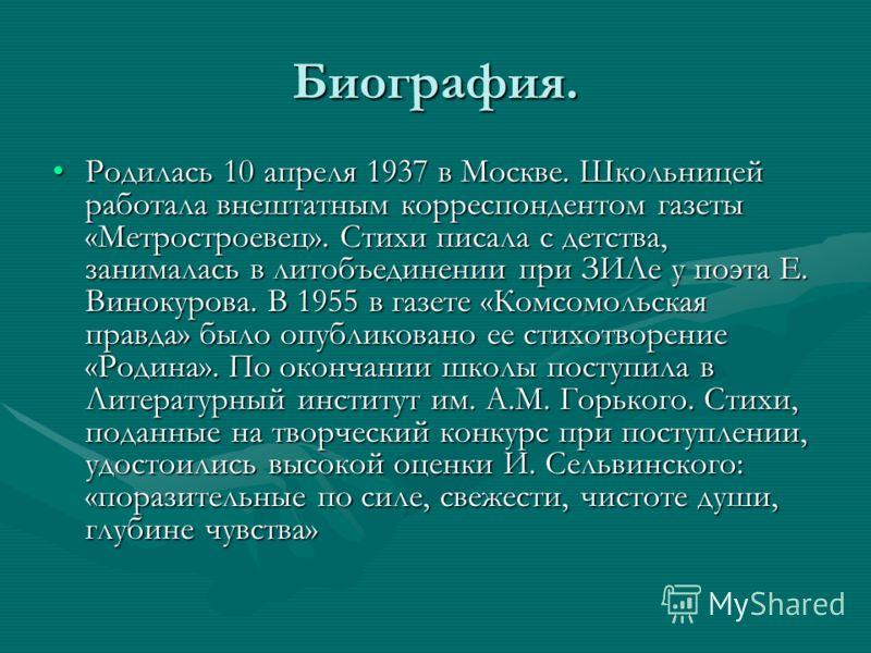 Биография. Родилась 10 апреля 1937 в Москве. Школьницей работала внештатным корреспондентом газеты «Метростроевец». Стихи писала с детства, занималась в литобъединении при ЗИЛе у поэта Е. Винокурова. В 1955 в газете «Комсомольская правда» было опубли
