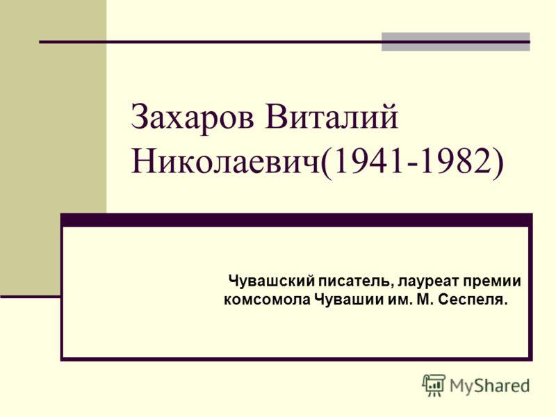 Захаров Виталий Николаевич(1941-1982) Чувашский писатель, лауреат премии комсомола Чувашии им. М. Сеспеля.