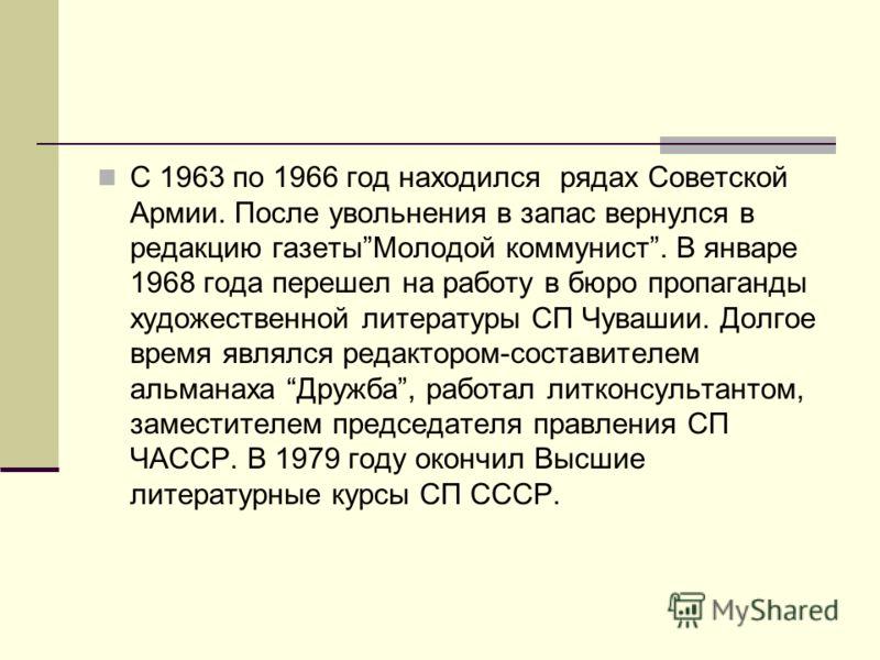 С 1963 по 1966 год находился рядах Советской Армии. После увольнения в запас вернулся в редакцию газетыМолодой коммунист. В январе 1968 года перешел на работу в бюро пропаганды художественной литературы СП Чувашии. Долгое время являлся редактором-сос