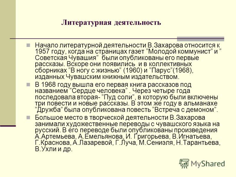 Литературная деятельность Начало литературной деятельности В.Захарова относится к 1957 году, когда на страницах газет Молодой коммунист и Советская Чувашия были опубликованы его первые рассказы. Вскоре они появились и в коллективных сборниках В ногу