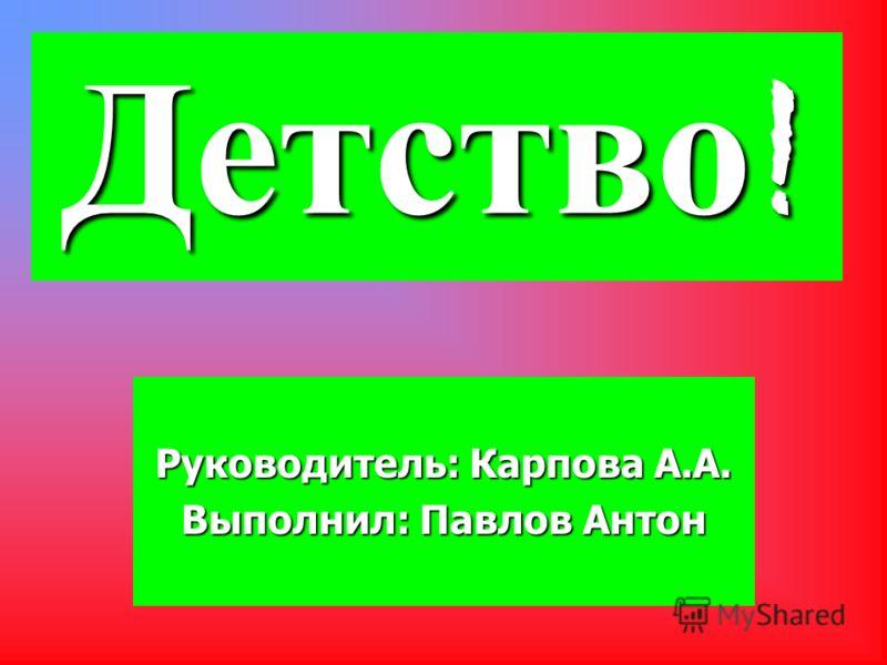 Детство! Руководитель: Карпова А.А. Выполнил: Павлов Антон