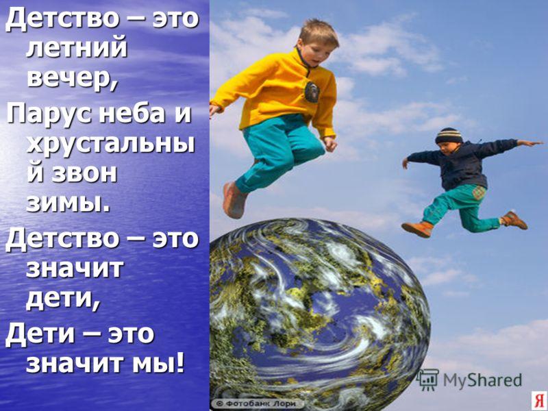 Детство – это летний вечер, Парус неба и хрустальны й звон зимы. Детство – это значит дети, Дети – это значит мы!