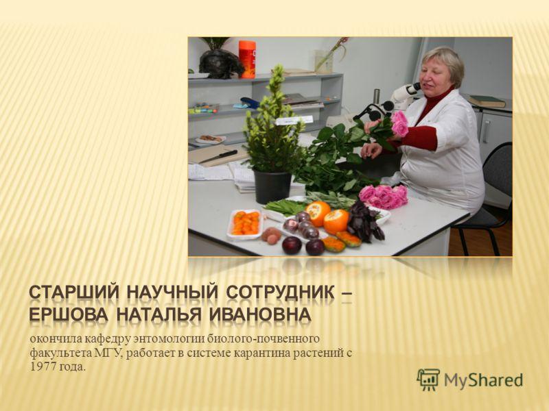 окончила кафедру энтомологии биолого - почвенного факультета МГУ, работает в системе карантина растений с 1977 года.