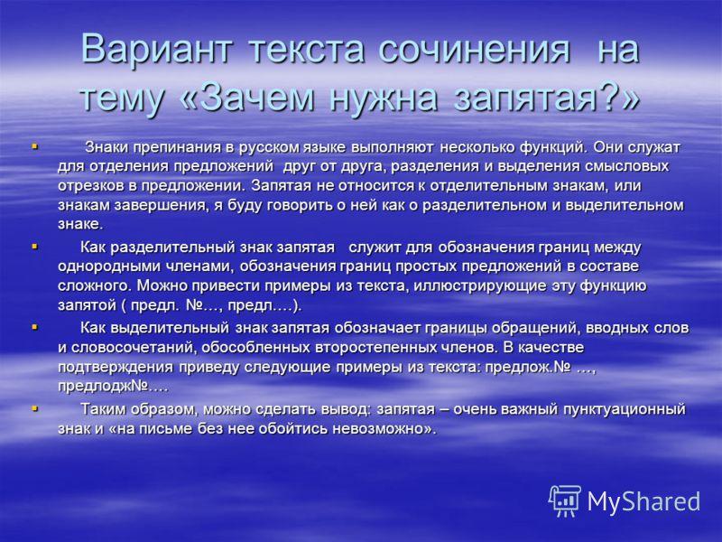 Вариант текста сочинения на тему «Зачем нужна запятая?» Знаки препинания в русском языке выполняют несколько функций. Они служат для отделения предложений друг от друга, разделения и выделения смысловых отрезков в предложении. Запятая не относится к