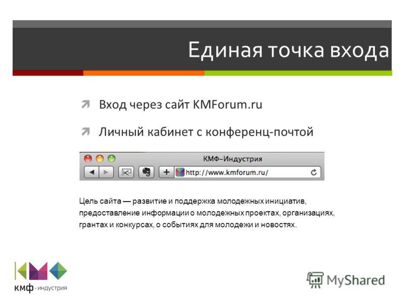 Единая точка входа Вход через сайт KMForum.ru Личный кабинет с конференц-почтой Цель сайта развитие и поддержка молодежных инициатив, предоставление информации о молодежных проектах, организациях, грантах и конкурсах, о событиях для молодежи и новост