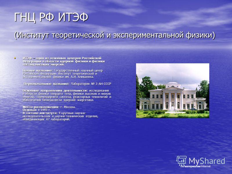 ГНЦ РФ ИТЭФ (Институт теоретической и экспериментальной физики) ИТЭФ – один из основных центров Российской Федерации в области ядерной физики и физики частиц высоких энергий. Полное название: Государственный научный центр Российской Федерации Институ