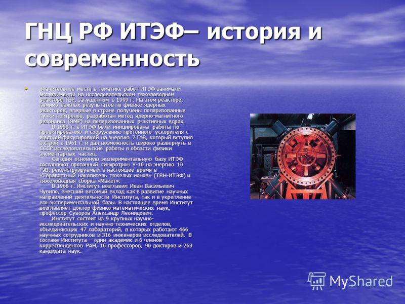ГНЦ РФ ИТЭФ– история и современность Значительное место в тематике работ ИТЭФ занимали эксперименты на исследовательском тяжеловодном реакторе ТВР, запущенном в 1949 г. На этом реакторе, помимо важных результатов по физике ядерных реакторов, впервые