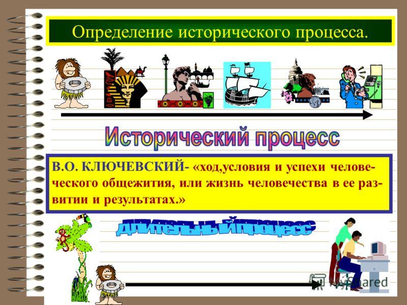 Определение исторического процесса. В.О. КЛЮЧЕВСКИЙ- «ход,условия и успехи челове- ческого общежития, или жизнь человечества в ее раз- витии и результатах.»