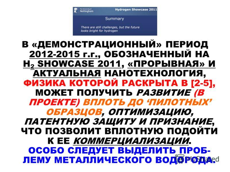 В «ДЕМОНСТРАЦИОННЫЙ» ПЕРИОД 2012-2015 г.г., ОБОЗНАЧЕННЫЙ НА H 2 SHOWCASE 2011, «ПРОРЫВНАЯ» И АКТУАЛЬНАЯ НАНОТЕХНОЛОГИЯ, ФИЗИКА КОТОРОЙ РАСКРЫТА В [2-5], МОЖЕТ ПОЛУЧИТЬ РАЗВИТИЕ (В ПРОЕКТЕ) ВПЛОТЬ ДО ПИЛОТНЫХ ОБРАЗЦОВ, ОПТИМИЗАЦИЮ, ПАТЕНТНУЮ ЗАЩИТУ И