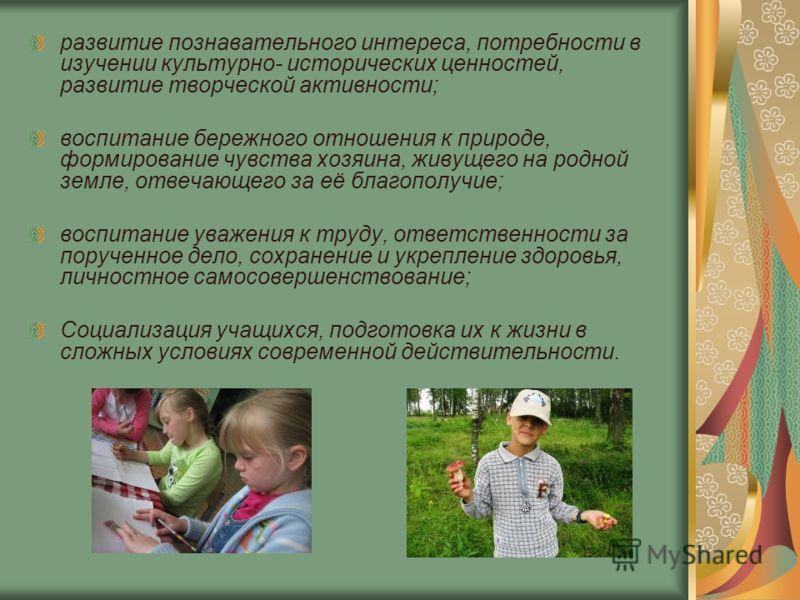 развитие познавательного интереса, потребности в изучении культурно- исторических ценностей, развитие творческой активности; воспитание бережного отношения к природе, формирование чувства хозяина, живущего на родной земле, отвечающего за её благополу