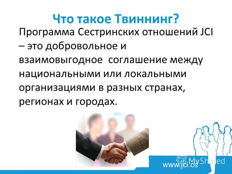 www.jci.cc Что такое Твиннинг? Программа Сестринских отношений JCI – это добровольное и взаимовыгодное соглашение между национальными или локальными организациями в разных странах, регионах и городах.