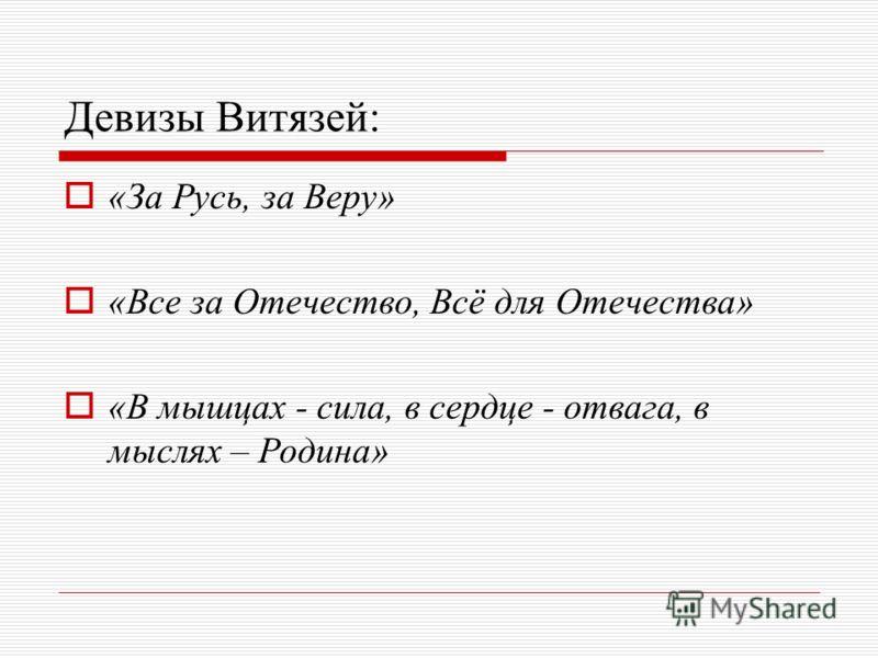 Девизы Витязей: «За Русь, за Веру» «Все за Отечество, Всё для Отечества» «В мышцах - сила, в сердце - отвага, в мыслях – Родина»