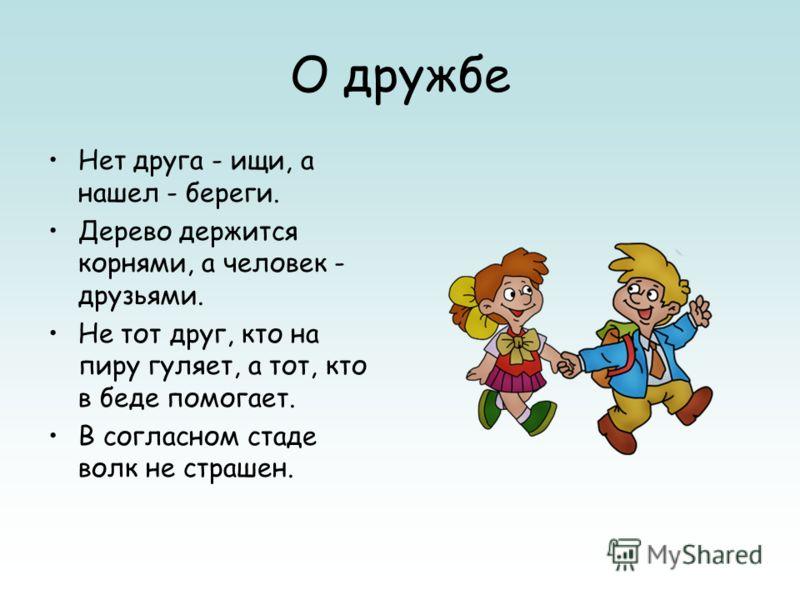 О дружбе Нет друга - ищи, а нашел - береги. Дерево держится корнями, а человек - друзьями. Не тот друг, кто на пиру гуляет, а тот, кто в беде помогает. В согласном стаде волк не страшен.