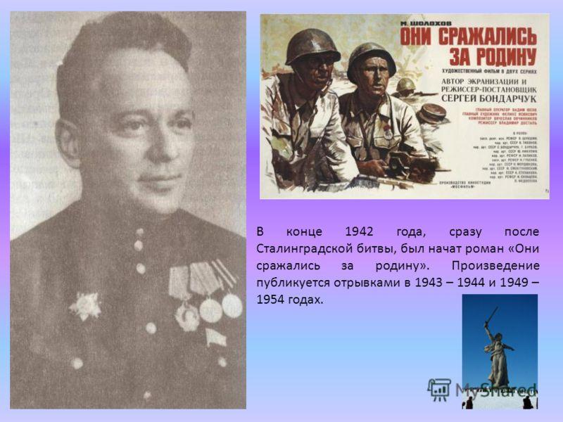 В конце 1942 года, сразу после Сталинградской битвы, был начат роман «Они сражались за родину». Произведение публикуется отрывками в 1943 – 1944 и 1949 – 1954 годах.