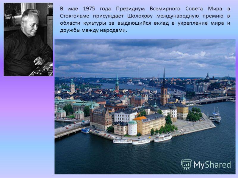 В мае 1975 года Президиум Всемирного Совета Мира в Стокгольме присуждает Шолохову международную премию в области культуры за выдающийся вклад в укрепление мира и дружбы между народами.