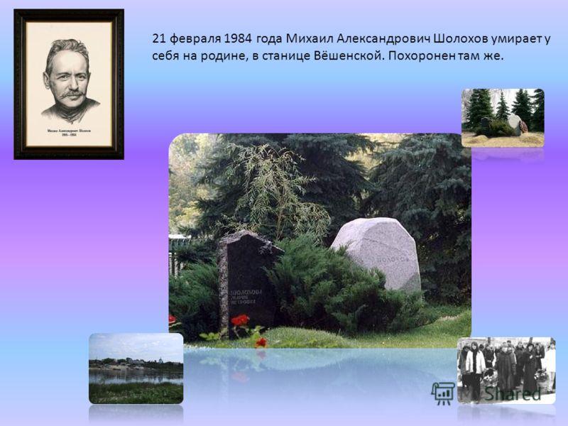 21 февраля 1984 года Михаил Александрович Шолохов умирает у себя на родине, в станице Вёшенской. Похоронен там же.