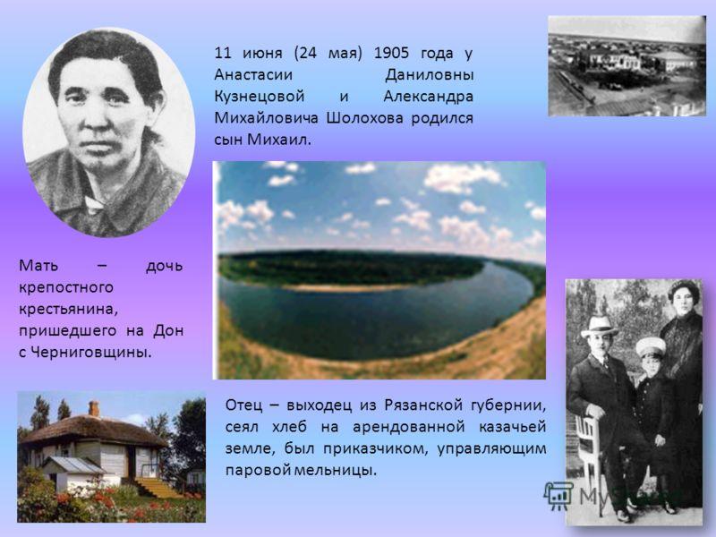 11 июня (24 мая) 1905 года у Анастасии Даниловны Кузнецовой и Александра Михайловича Шолохова родился сын Михаил. Мать – дочь крепостного крестьянина, пришедшего на Дон с Черниговщины. Отец – выходец из Рязанской губернии, сеял хлеб на арендованной к
