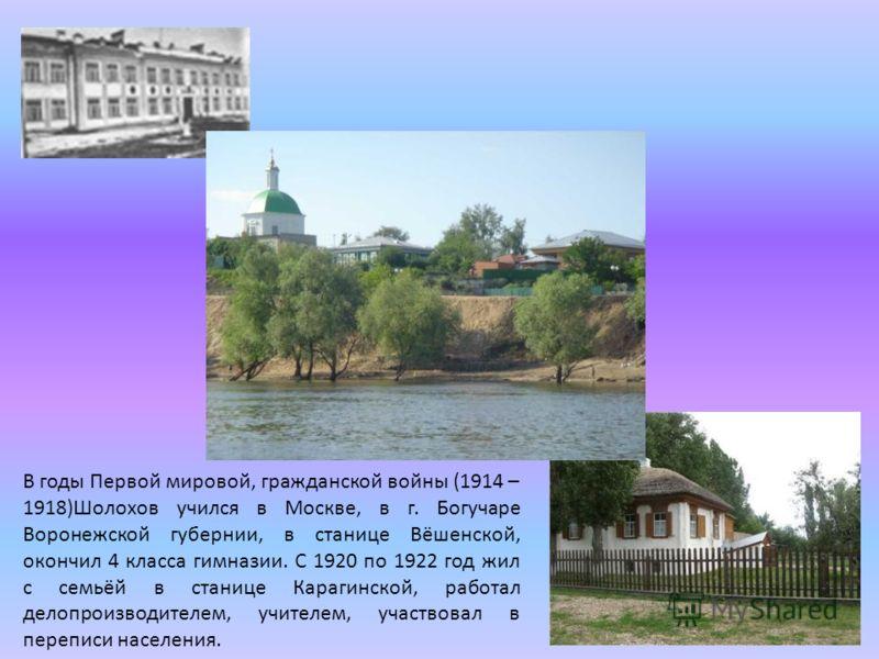 В годы Первой мировой, гражданской войны (1914 – 1918)Шолохов учился в Москве, в г. Богучаре Воронежской губернии, в станице Вёшенской, окончил 4 класса гимназии. С 1920 по 1922 год жил с семьёй в станице Карагинской, работал делопроизводителем, учит