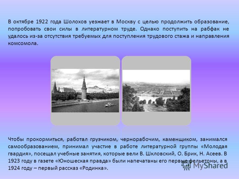 В октябре 1922 года Шолохов уезжает в Москву с целью продолжить образование, попробовать свои силы в литературном труде. Однако поступить на рабфак не удалось из-за отсутствия требуемых для поступления трудового стажа и направления комсомола. Чтобы п