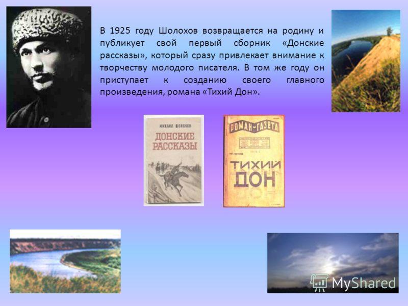 В 1925 году Шолохов возвращается на родину и публикует свой первый сборник «Донские рассказы», который сразу привлекает внимание к творчеству молодого писателя. В том же году он приступает к созданию своего главного произведения, романа «Тихий Дон».