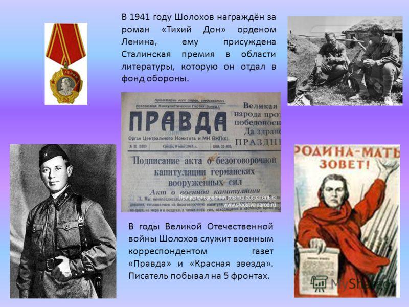 В 1941 году Шолохов награждён за роман «Тихий Дон» орденом Ленина, ему присуждена Сталинская премия в области литературы, которую он отдал в фонд обороны. В годы Великой Отечественной войны Шолохов служит военным корреспондентом газет «Правда» и «Кра