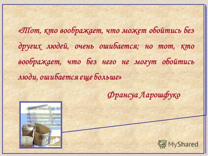«Тот, кто воображает, что может обойтись без других людей, очень ошибается; но тот, кто воображает, что без него не могут обойтись люди, ошибается еще больше» Франсуа Ларошфуко