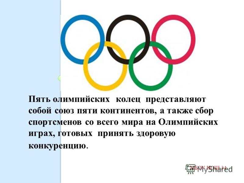 МБОУ НОШ 34 Пять олимпийских колец представляют собой союз пяти континентов, а также сбор спортсменов со всего мира на Олимпийских играх, готовых принять здоровую конкуренцию.