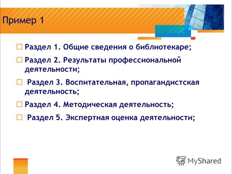 Пример 1 Раздел 1. Общие сведения о библиотекаре; Раздел 2. Результаты профессиональной деятельности; Раздел 3. Воспитательная, пропагандистская деятельность; Раздел 4. Методическая деятельность; Раздел 5. Экспертная оценка деятельности;