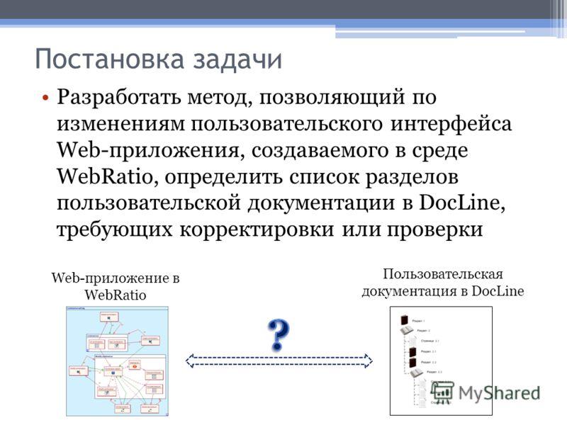 Постановка задачи Разработать метод, позволяющий по изменениям пользовательского интерфейса Web-приложения, создаваемого в среде WebRatio, определить список разделов пользовательской документации в DocLine, требующих корректировки или проверки Web-пр