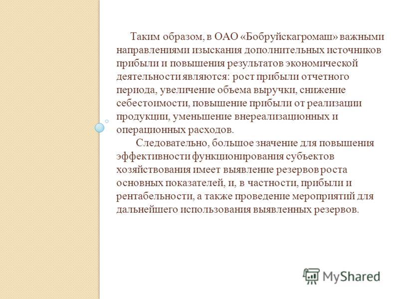Таким образом, в ОАО «Бобруйскагромаш» важными направлениями изыскания дополнительных источников прибыли и повышения результатов экономической деятельности являются: рост прибыли отчетного периода, увеличение объема выручки, снижение себестоимости, п