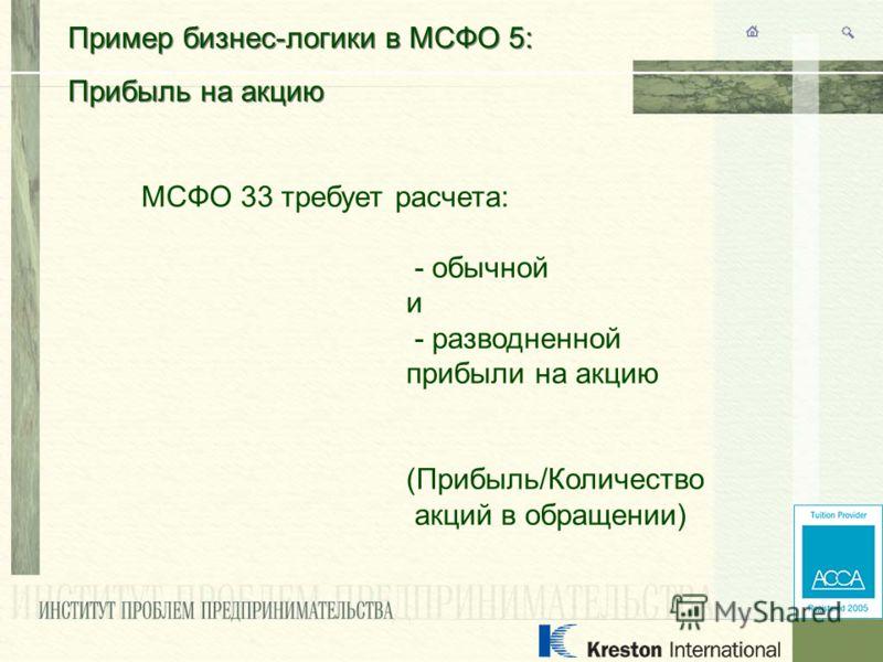 Пример бизнес-логики в МСФО 5: Прибыль на акцию Пример бизнес-логики в МСФО 5: Прибыль на акцию МСФО 33 требует расчета: - обычной и - разводненной прибыли на акцию (Прибыль/Количество акций в обращении)