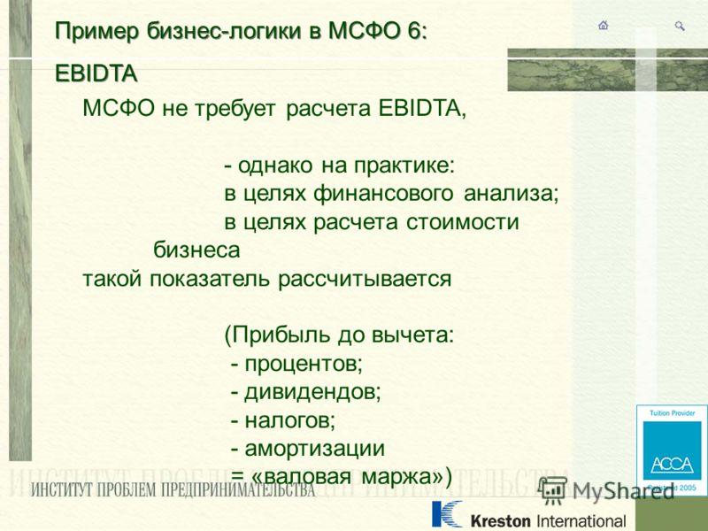 Пример бизнес-логики в МСФО 6: EBIDTA Пример бизнес-логики в МСФО 6: EBIDTA МСФО не требует расчета EBIDTA, - однако на практике: в целях финансового анализа; в целях расчета стоимости бизнеса такой показатель рассчитывается (Прибыль до вычета: - про