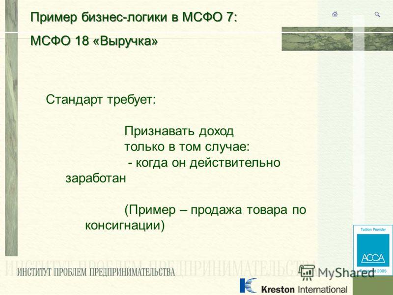 Пример бизнес-логики в МСФО 7: МСФО 18 «Выручка» Пример бизнес-логики в МСФО 7: МСФО 18 «Выручка» Стандарт требует: Признавать доход только в том случае: - когда он действительно заработан (Пример – продажа товара по консигнации)