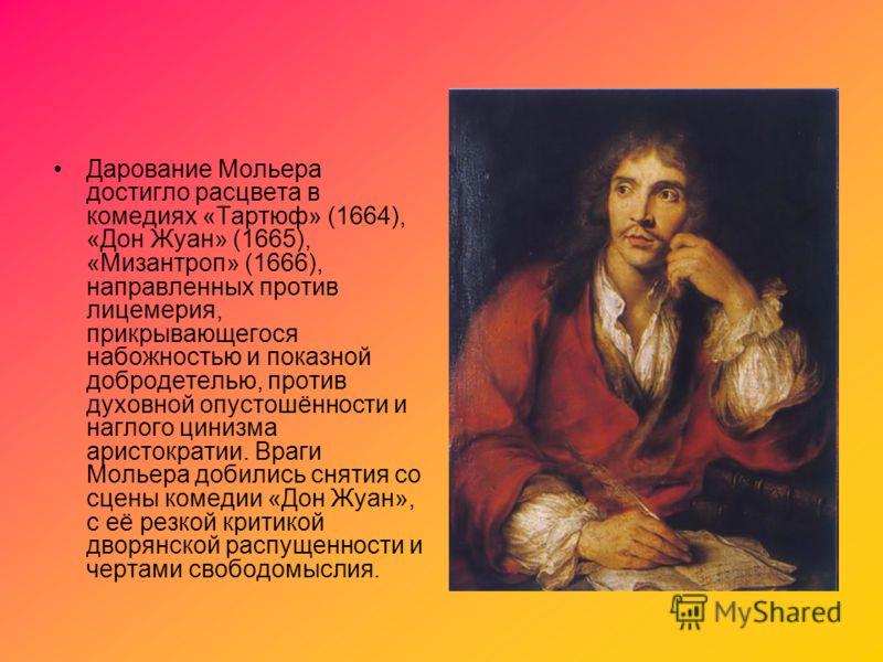 Дарование Мольера достигло расцвета в комедиях «Тартюф» (1664), «Дон Жуан» (1665), «Мизантроп» (1666), направленных против лицемерия, прикрывающегося набожностью и показной добродетелью, против духовной опустошённости и наглого цинизма аристократии.