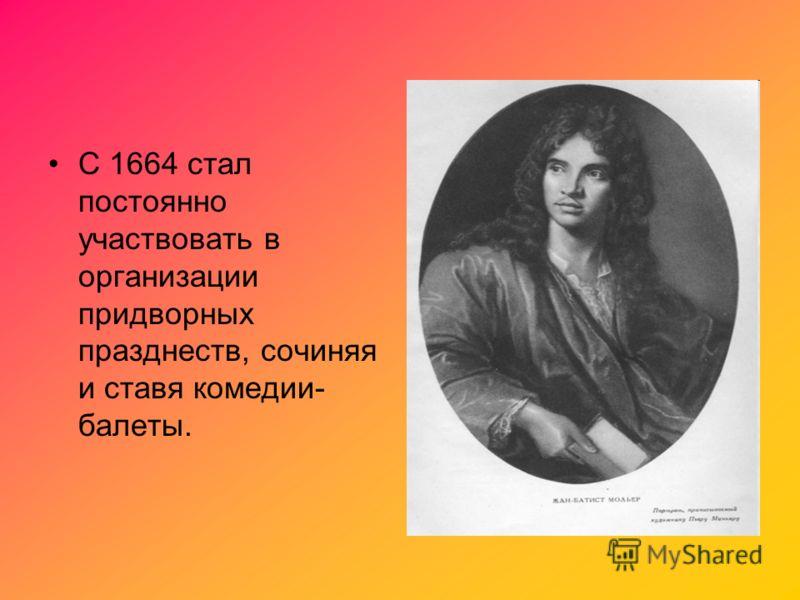 С 1664 стал постоянно участвовать в организации придворных празднеств, сочиняя и ставя комедии- балеты.