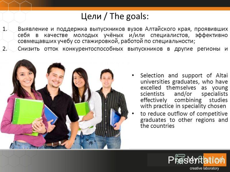 Цели / The goals: 1.Выявление и поддержка выпускников вузов Алтайского края, проявивших себя в качестве молодых учёных и/или специалистов, эффективно совмещавших учебу со стажировкой, работой по специальности; 2.Снизить отток конкурентоспособных выпу