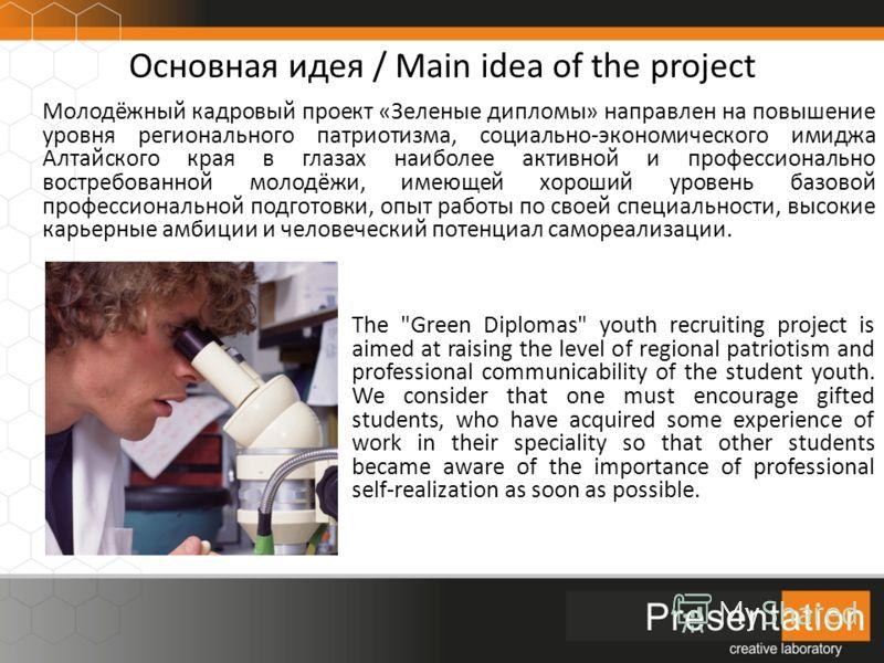 Основная идея / Main idea of the project Молодёжный кадровый проект «Зеленые дипломы» направлен на повышение уровня регионального патриотизма, социально-экономического имиджа Алтайского края в глазах наиболее активной и профессионально востребованной