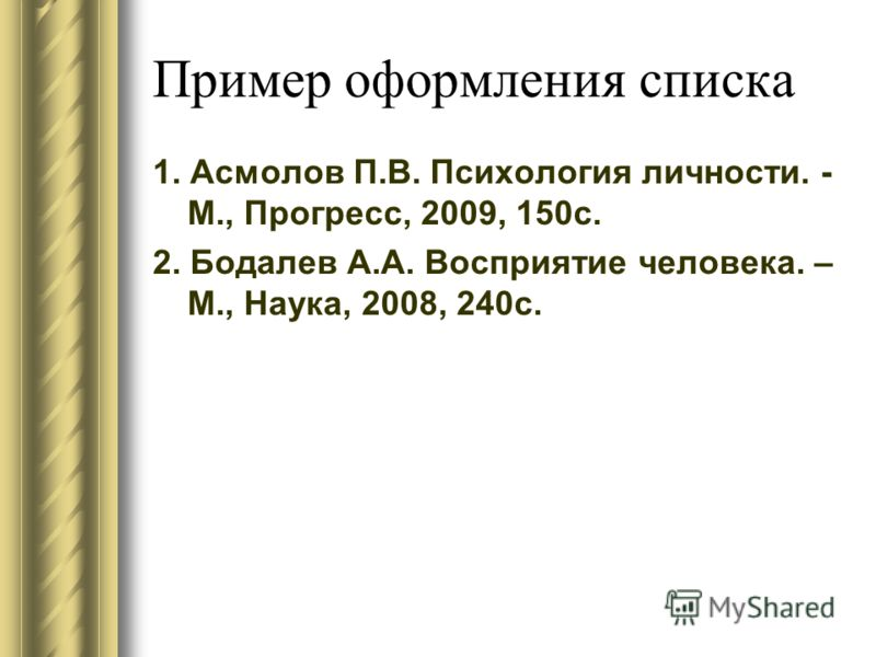 Пример оформления списка 1. Асмолов П.В. Психология личности. - М., Прогресс, 2009, 150с. 2. Бодалев А.А. Восприятие человека. – М., Наука, 2008, 240с.