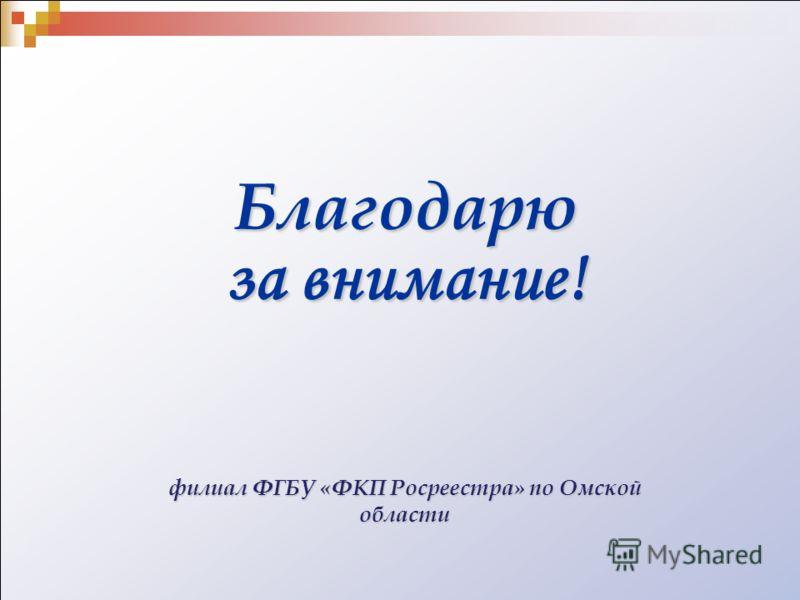 Благодарю за внимание! филиал ФГБУ «ФКП Росреестра» по Омской области