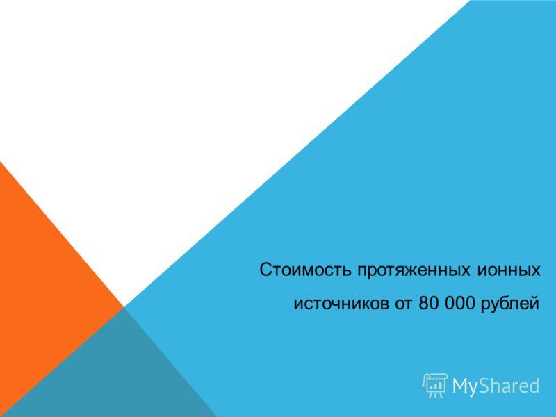 Стоимость протяженных ионных источников от 80 000 рублей