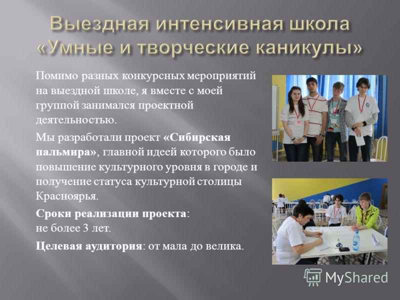 Помимо разных конкурсных мероприятий на выездной школе, я вместе с моей группой занимался проектной деятельностью. Мы разработали проект « Сибирская пальмира », главной идеей которого было повышение культурного уровня в городе и получение статуса кул