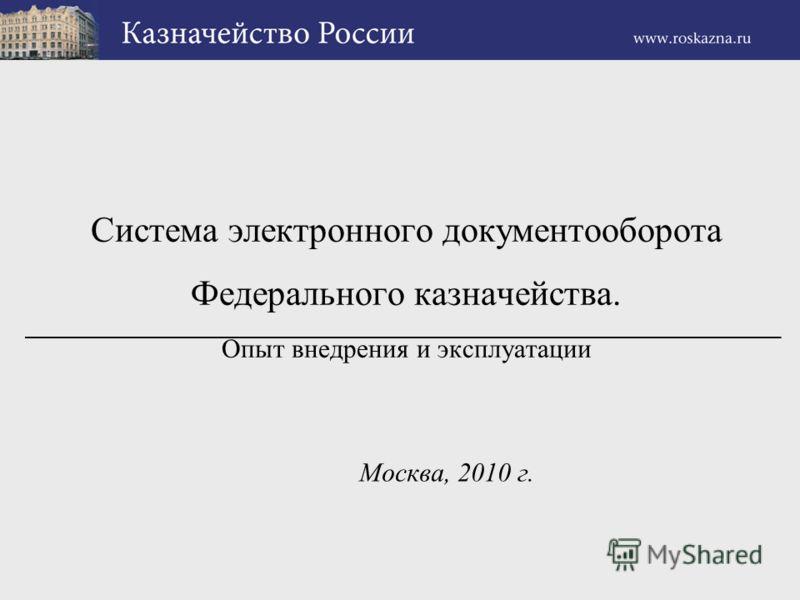 Система электронного документооборота Федерального казначейства. Опыт внедрения и эксплуатации Москва, 2010 г.