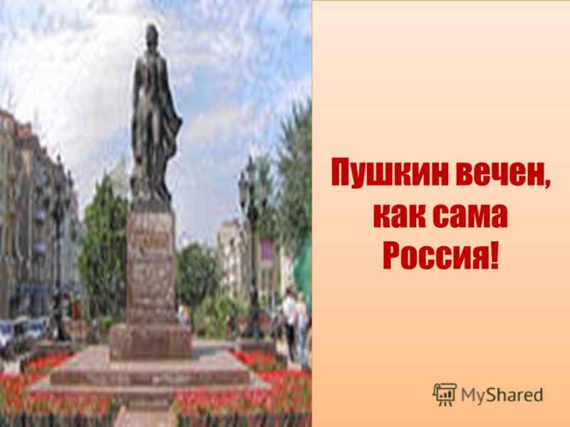 Пушкин вечен, как сама Россия!