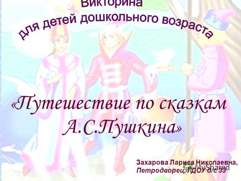 « Путешествие по сказкам А.С.Пушкина » Захарова Лариса Николаевна, Петродворец, ГДОУ д/с 33