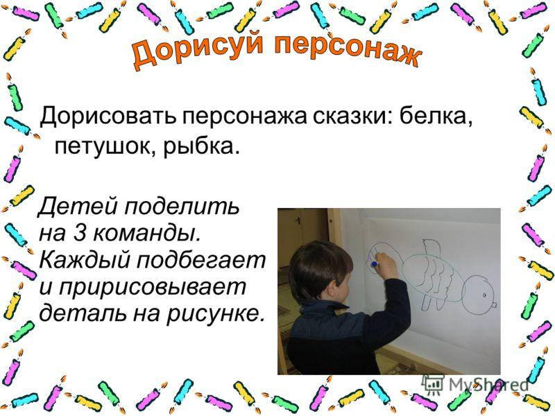 Дорисовать персонажа сказки: белка, петушок, рыбка. Детей поделить на 3 команды. Каждый подбегает и пририсовывает деталь на рисунке.