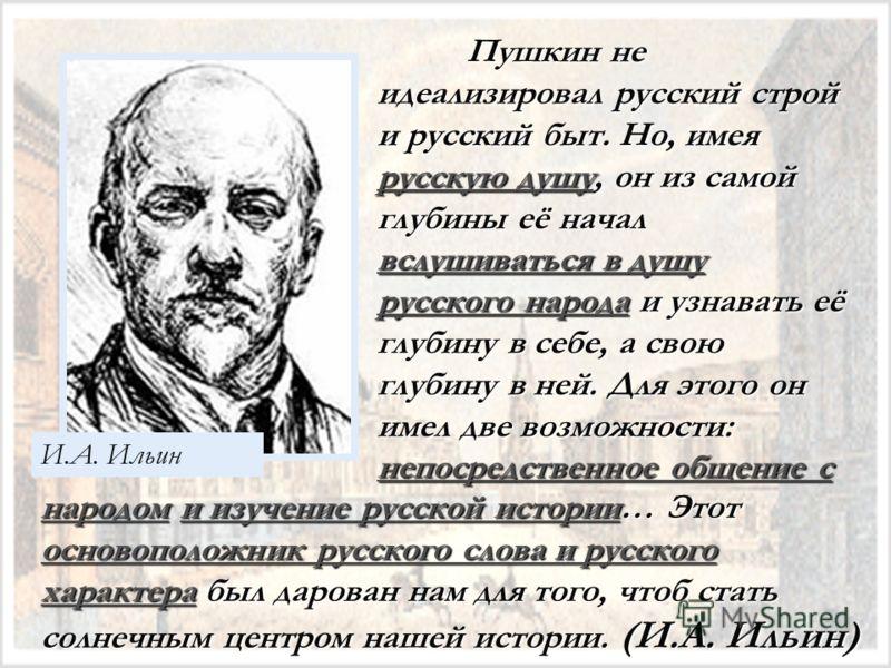 И.А. Ильин Пушкин не идеализировал русский строй и русский быт. Но, имея русскую душу, он из самой глубины её начал вслушиваться в душу русского народа и узнавать её глубину в себе, а свою глубину в ней. Для этого он имел две возможности: непосредств
